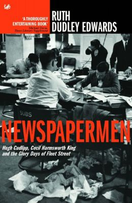 Newspapermen: Hugh Cudlipp, Cecil Harmsworth King and the Glory Days of Fleet Street