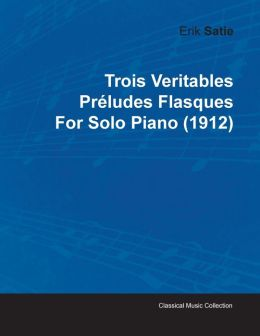 Trois Veritables Pr Ludes Flasques By Erik Satie For Solo Piano (1912)