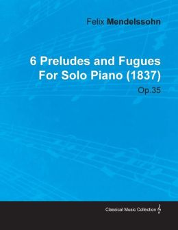 6 Preludes And Fugues By Felix Mendelssohn For Solo Piano (1837) Op.35