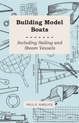Building Model Boats - Including Sailing And Steam Vessels