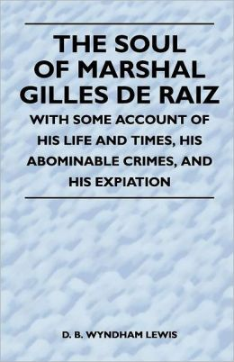 The Soul Of Marshal Gilles De Raiz - With Some Account Of His Life And Times, His Abominable Crimes, And His Expiation