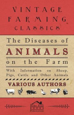 The Diseases Of Animals On The Farm - With Information On Sheep, Pigs, Cattle And Other Animals