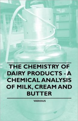 The Chemistry of Dairy Products - A Chemical Analysis of Milk, Cream and Butter