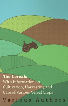 The Cereals - With Information On Cultivation, Harvesting And Care Of Various Cereal Crops