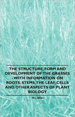 The Structure, Form And Development Of The Grasses - With Information On Roots, Stems, The Leaf, Cells And Other Aspects Of Plant Biology