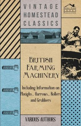 British Farming Machinery - Including Information On Ploughs, Harrows, Rollers And Grubbers