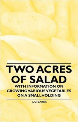 Two Acres Of Salad - With Information On Growing Various Vegetables On A Smallholding