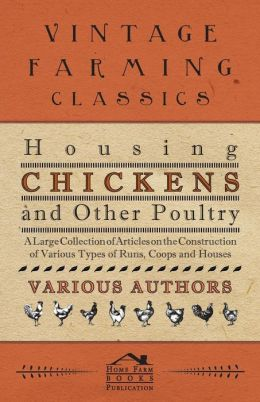 Housing Chickens and Other Poultry - A Large Collection of Articles on the Construction of Various Types of Runs, Coops and Houses
