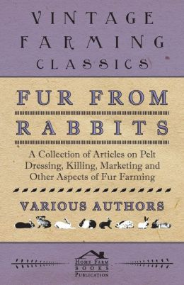 Fur from Rabbits - A Collection of Articles on Pelt Dressing, Killing, Marketing and Other Aspects of Fur Farming