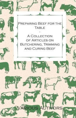 Preparing Beef for the Table - A Collection of Articles on Butchering, Trimming and Curing Beef