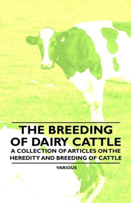 The Breeding of Dairy Cattle - A Collection of Articles on the Heredity and Breeding of Cattle