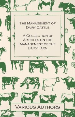 The Management of Dairy Cattle - A Collection of Articles on the Management of the Dairy Farm