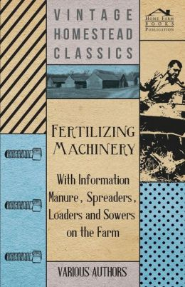 Fertilizing Machinery - With Information Manure, Spreaders, Loaders and Sowers on the Farm