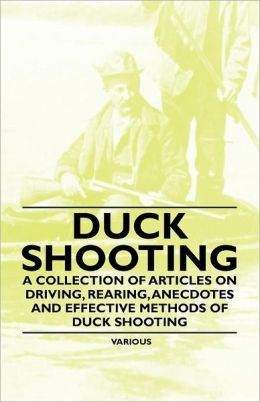 Duck Shooting - A Collection of Articles on Driving, Rearing, Anecdotes and Effective Methods of Duck Shooting