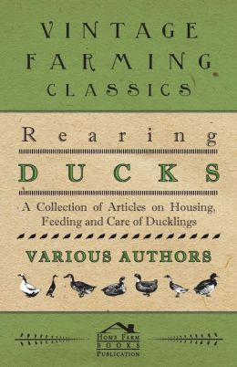 Rearing Ducks - A Collection of Articles on Housing, Feeding and Care of Ducklings