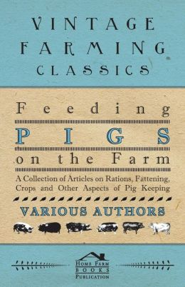 Feeding Pigs on the Farm - A Collection of Articles on Rations, Fattening, Crops and Other Aspects of Pig Keeping