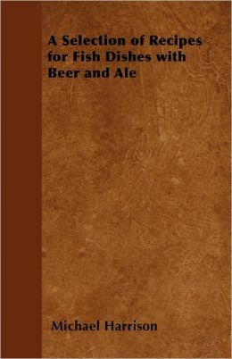 A Selection Of Recipes For Fish Dishes With Beer And Ale