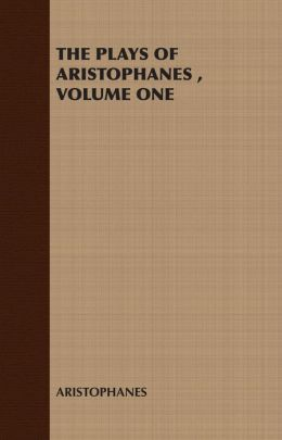 THE PLAYS OF ARISTOPHANES , VOLUME ONE