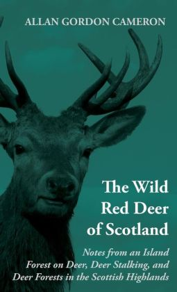 The Wild Red Deer Of Scotland - Notes from an Island Forest on Deer, Deer Stalking, and Deer Forests in the Scottish Highlands