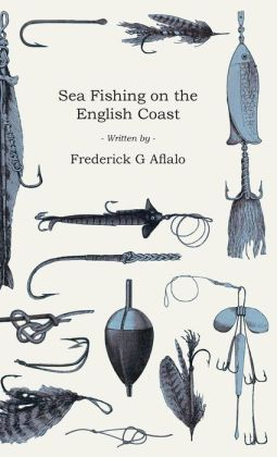 Sea Fishing on the English Coast - A Manual of Practical Instruction on the Art of Making and Using Sea Tackle and a Detailed Guide for Sea-Fishermen