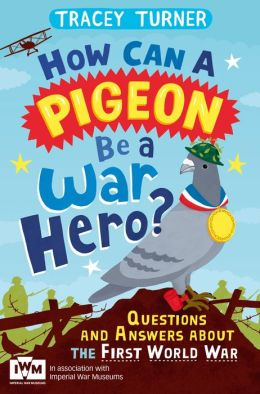 How Can a Pigeon Be a War Hero? Questions and Answers about the First World War : Published in Association with Imperial War Museums