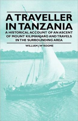 A Traveller in Tanzania - A Historical Account of an Ascent of Mount Kilimanjaro and Travels in the Surrounding Area