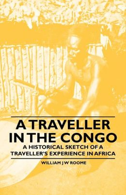 A Traveller in the Congo - A Historical Sketch of a Traveller's Experience in Africa
