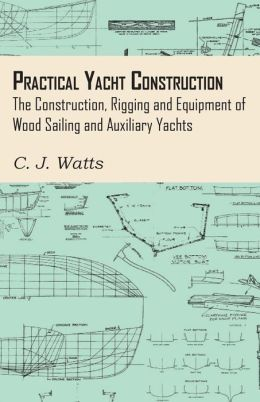 Practical Yacht Construction - The Construction, Rigging And Equipment Of Wood Sailing And Auxiliary Yachts