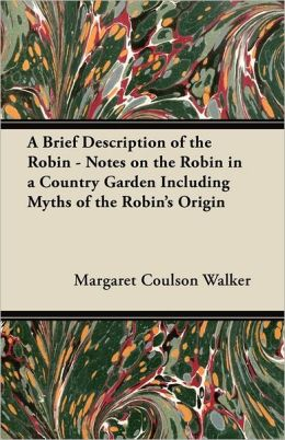 A Brief Description Of The Robin - Notes On The Robin In A Country Garden Including Myths Of The Robin's Origin
