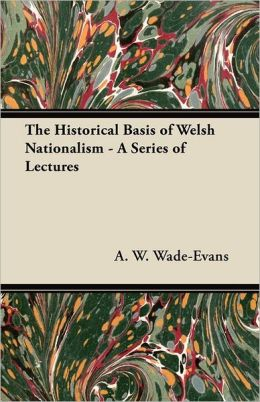 The Historical Basis Of Welsh Nationalism - A Series Of Lectures