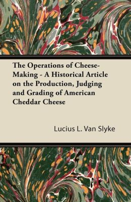 The Operations Of Cheese-Making - A Historical Article On The Production, Judging And Grading Of American Cheddar Cheese