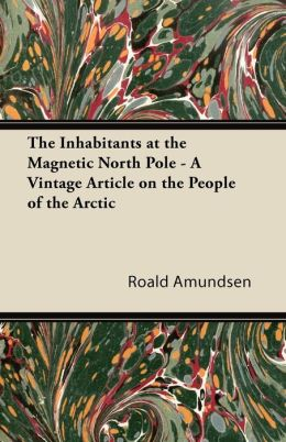 The Inhabitants At The Magnetic North Pole - A Vintage Article On The People Of The Arctic