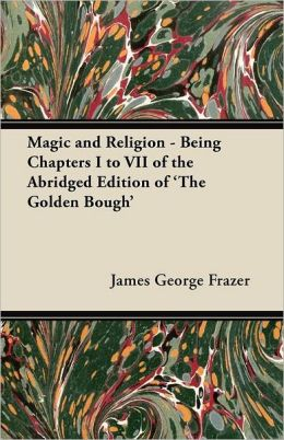 Magic and Religion - Being Chapters I to VII of the Abridged Edition of 'The Golden Bough'