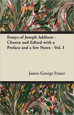 Essays of Joseph Addison - Chosen and Edited with a Preface and a Few Notes - Vol. I