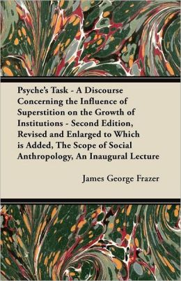 Psyche's Task - A Discourse Concerning the Influence of Superstition on the Growth of Institutions - Second Edition, Revised and Enlarged to Which is Added, The Scope of Social Anthropology, An Inaugural Lecture