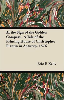 At the Sign of the Golden Compass - A Tale of the Printing House of Christopher Plantin in Antwerp, 1576