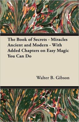 The Book of Secrets - Miracles Ancient and Modern - With Added Chapters on Easy Magic You Can Do