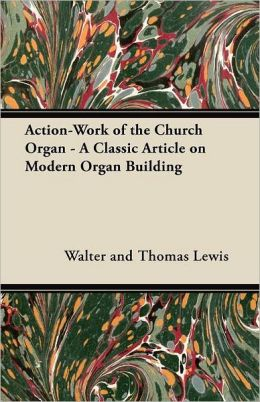 Action-Work of the Church Organ - A Classic Article on Modern Organ Building