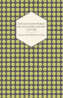 The Man-Made World; Or, Our Androcentric Culture