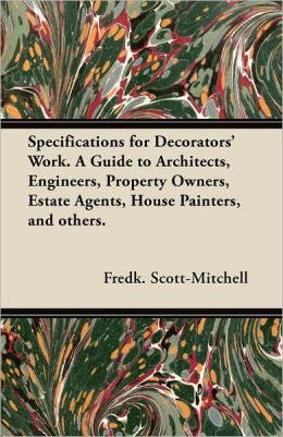 Specifications for Decorators' Work. A Guide to Architects, Engineers, Property Owners, Estate Agents, House Painters, and others.