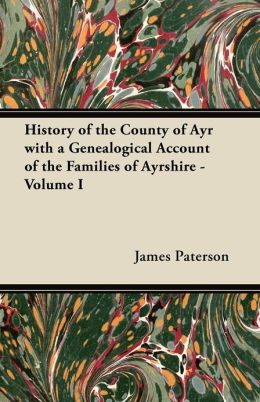 History of the County of Ayr with a Genealogical Account of the Families of Ayrshire - Volume I