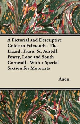 A Pictorial and Descriptive Guide to Falmouth - The Lizard, Truro, St. Austell, Fowey, Looe and South Cornwall - With a Special Section for Motorists