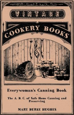 Everywoman's Canning Book - The A. B. C. of Safe Home Canning and Preserving