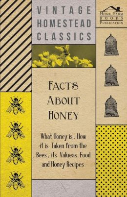 Facts about Honey - What Honey is, How it is Taken from the Bees, Its Value as Food and Honey Recipes