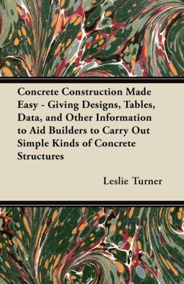 Concrete Construction Made Easy - Giving Designs, Tables, Data, and Other Information to Aid Builders to Carry Out Simple Kinds of Concrete Structures