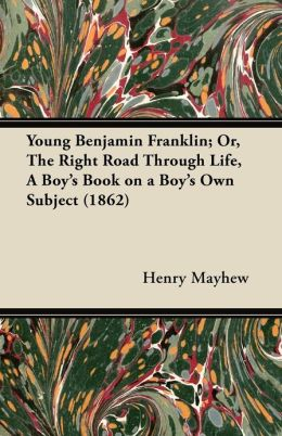 Young Benjamin Franklin; Or, the Right Road Through Life, a Boy's Book on a Boy's Own Subject (1862)