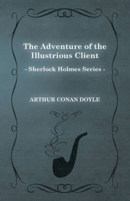 The Adventure of the Illustrious Client (Sherlock Holmes Series)