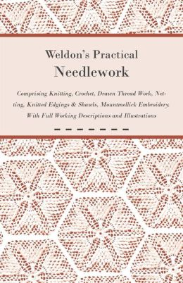 Weldon's Practical Needlework Comprising - Knitting, Crochet, Drawn Thread Work, Netting, Knitted Edgings & Shawls, Mountmellick Embroidery. With Full Working Descriptions and Illustrations