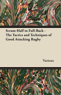 Scrum-Half to Full-Back - The Tactics and Techniques of Good Attacking Rugby