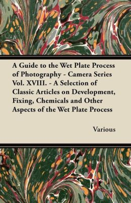 A Guide to the Wet Plate Process of Photography - Camera Series Vol. XVIII. - A Selection of Classic Articles on Development, Fixing, Chemicals and Other Aspects of the Wet Plate Process
